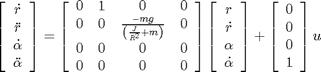 '$$\left[ \begin{array}{c} \dot{r} \\ \ddot{r} \\ \dot{\alpha} \\ \ddot{\alpha} \end{array} \right] =\left[ \begin{array}{cccc}0 & 1 & 0 & 0 \\0 & 0 & \frac{-mg}{\left(\frac{J}{R^2}+m\right)} & 0 \\0 & 0 & 0 & 0 \\0 & 0 & 0 & 0\end{array} \right]\left[ \begin{array}{c} r \\ \dot{r} \\ \alpha \\ \dot{\alpha} \end{array} \right] +\left[ \begin{array}{c} 0 \\ 0 \\ 0 \\ 1 \end{array} \right] u$$'