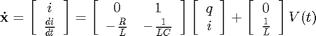 '$$\mathbf{\dot{x}} = \left[ \begin{array}{c} i \\ \frac{di}{dt} \end{array} \right] = \left[ \begin{array}{cc} 0 & 1 \\ -\frac{R}{L} & -\frac{1}{LC} \end{array} \right] \left[ \begin{array}{c} q \\ i \end{array} \right] + \left[ \begin{array}{c} 0 \\ \frac{1}{L} \end{array} \right] V(t)$$'