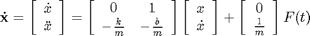 '$$\mathbf{\dot{x}} = \left[ \begin{array}{c} \dot{x} \\ \ddot{x} \end{array} \right] = \left[ \begin{array}{cc} 0 & 1 \\ -\frac{k}{m} & -\frac{b}{m} \end{array} \right] \left[ \begin{array}{c} x \\ \dot{x} \end{array} \right] + \left[ \begin{array}{c} 0 \\ \frac{1}{m} \end{array} \right] F(t)$$'