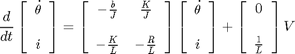 '$$\frac{d}{dt}\left [\begin{array}{c} \dot{\theta} \\ \ \\ i \end{array} \right] =\left [\begin{array}{cc} -\frac{b}{J} & \frac{K}{J} \\ \ \\ -\frac{K}{L} &-\frac{R}{L} \end{array} \right] \left [\begin{array}{c} \dot{\theta} \\ \ \\ i \end{array} \right] +\left [\begin{array}{c} 0 \\ \ \\ \frac{1}{L} \end{array} \right] V$$'